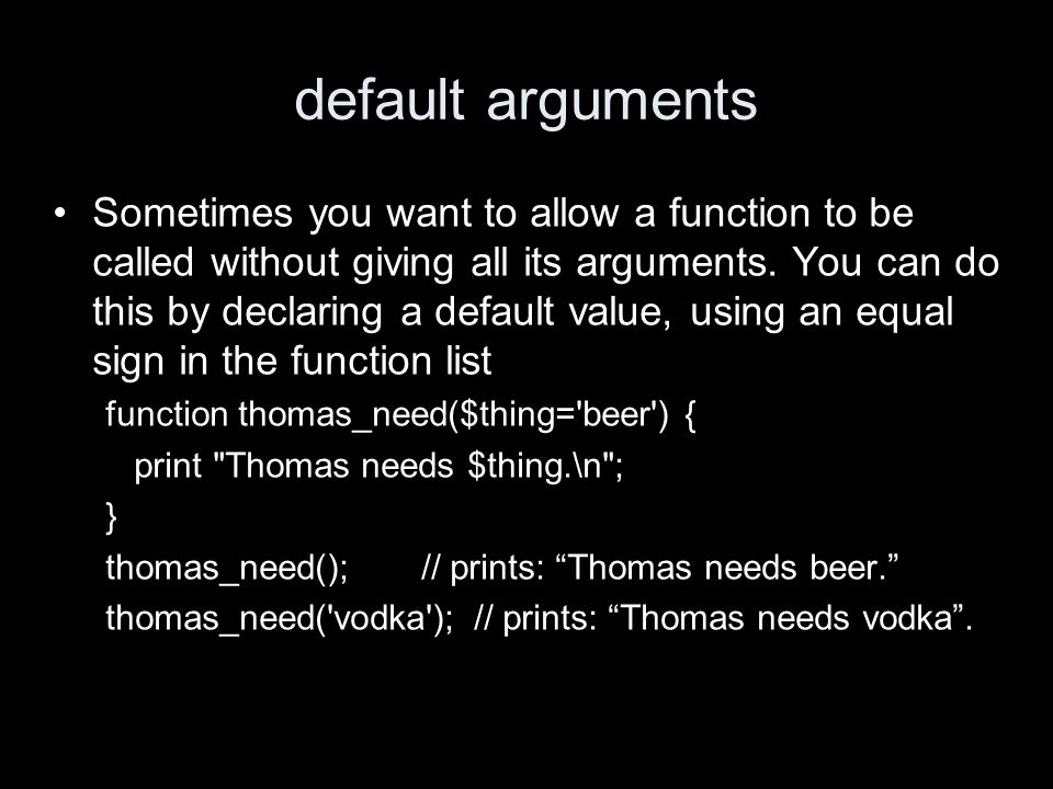 default arguments Sometimes you want to allow a function to be called without giving all its arguments. You can do this by declaring a default value,