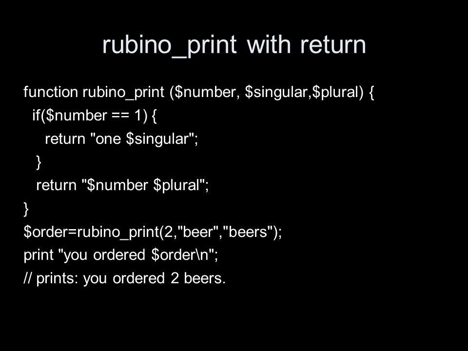 rubino_print with return function rubino_print ($number, $singular,$plural) { if($number == 1) { return one $singular ; } return $number $plural ; } $order=rubino_print(2, beer , beers ); print you ordered $order\n ; // prints: you ordered 2 beers.