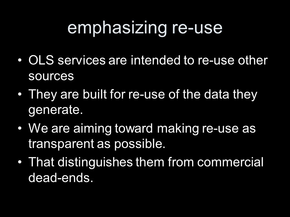 emphasizing re-use OLS services are intended to re-use other sources They are built for re-use of the data they generate.