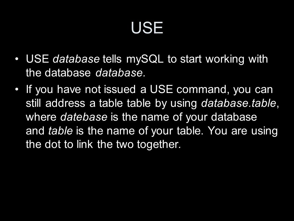 USE USE database tells mySQL to start working with the database database. If you have not issued a USE command, you can still address a table table by