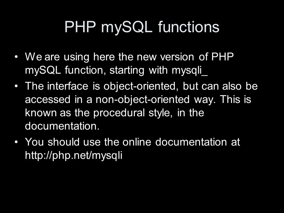 PHP mySQL functions We are using here the new version of PHP mySQL function, starting with mysqli_ The interface is object-oriented, but can also be accessed in a non-object-oriented way.