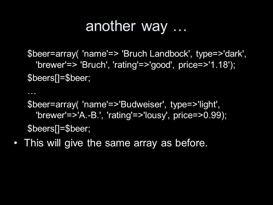 yet another way, as a matrix $names=array( Bruch Landbock , Baltika 8 , Budweiser ); $types=array( dark , wheat , light ); $brewers=array( Bruch , Baltika , A.-B. ); $ratings=array( good , good , lousy ); $prices=array(1.18,0.88,0.99); $beers=array( $names, $types,$brewers,$ratings, $prices); What instruction would improve the rating of Budweiser?