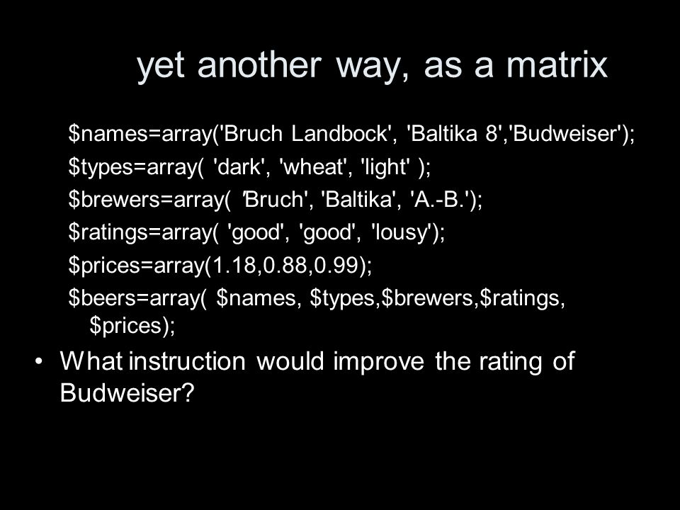 another way to set out the table $names=array( Bruch Landbock , Baltika 8 , Budweiser ); $types=array( dark , wheat , light ); $brewers=array( Bruch , Baltika , A.-B. ); $ratings=array( good , good , lousy ); $prices=array(1.18,0.88,0.99); $beers=array( name =>$names, type =>$types, brewer => $brewers, rating =>$ratings, price =>$prices); What instruction would improve the rating of Budweiser?