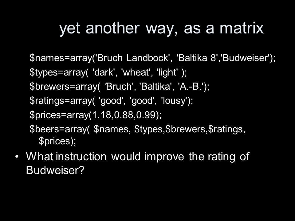 yet another way, as a matrix $names=array('Bruch Landbock', 'Baltika 8','Budweiser'); $types=array( 'dark', 'wheat', 'light' ); $brewers=array( 'Bruch