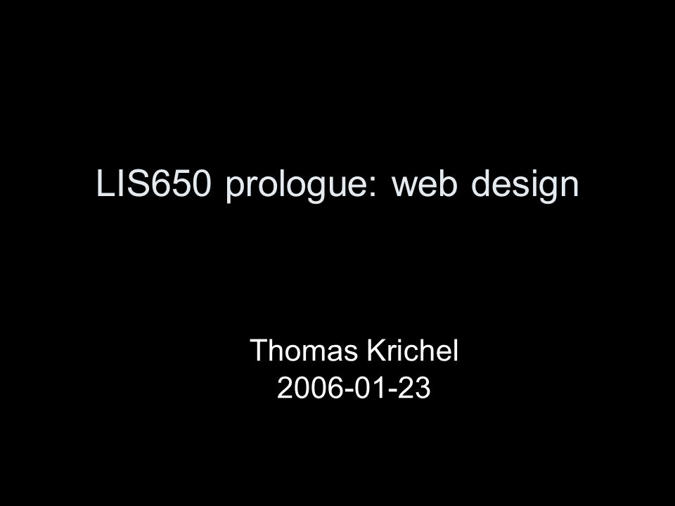 LIS650 prologue: web design Thomas Krichel 2006-01-23