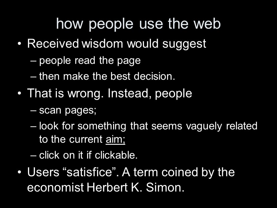 how people use the web Received wisdom would suggest –people read the page –then make the best decision. That is wrong. Instead, people –scan pages; –