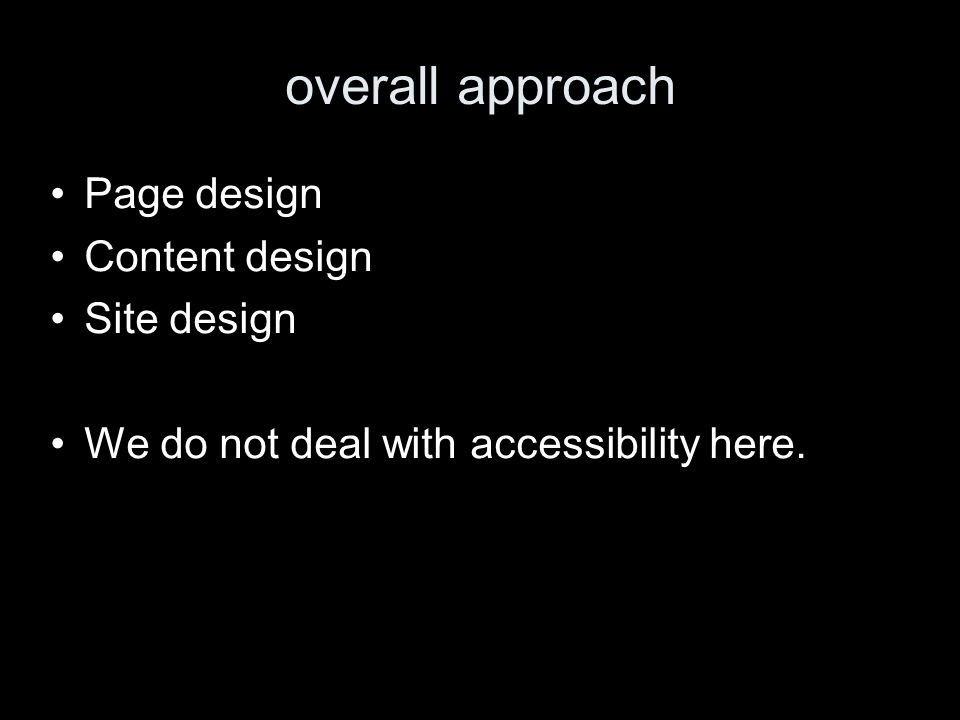 overall approach Page design Content design Site design We do not deal with accessibility here.