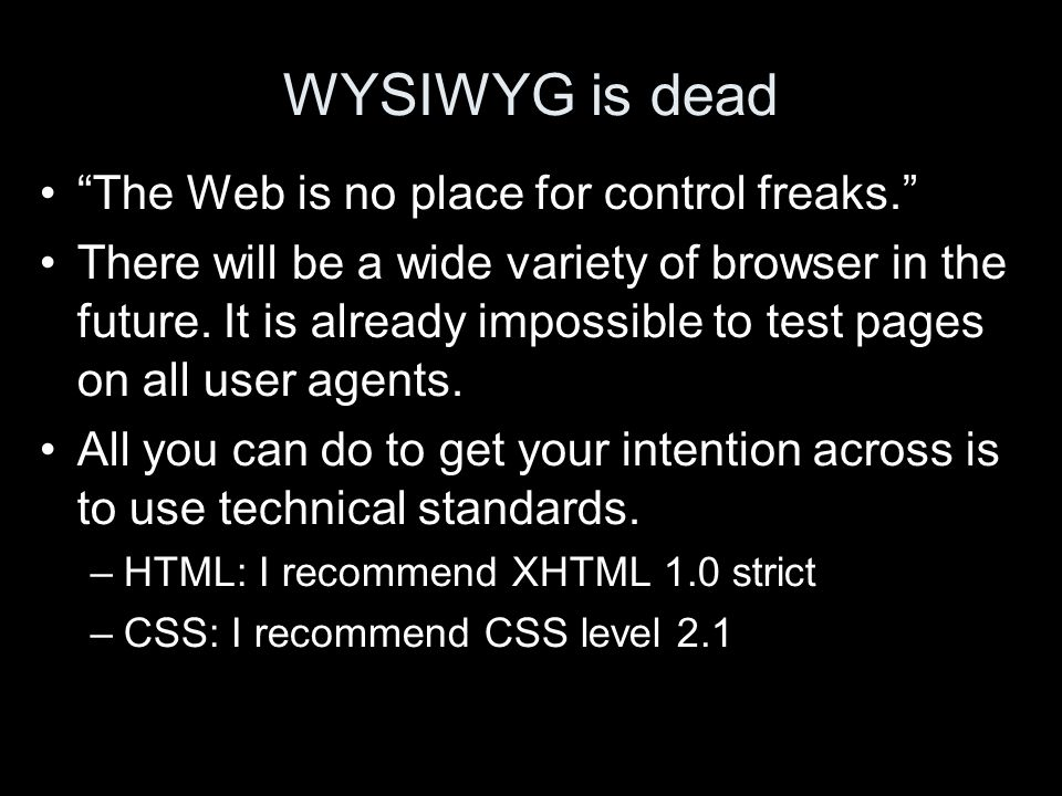 WYSIWYG is dead The Web is no place for control freaks. There will be a wide variety of browser in the future. It is already impossible to test pages
