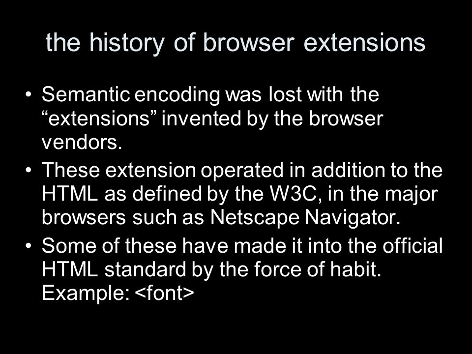 the history of browser extensions Semantic encoding was lost with the extensions invented by the browser vendors. These extension operated in addition