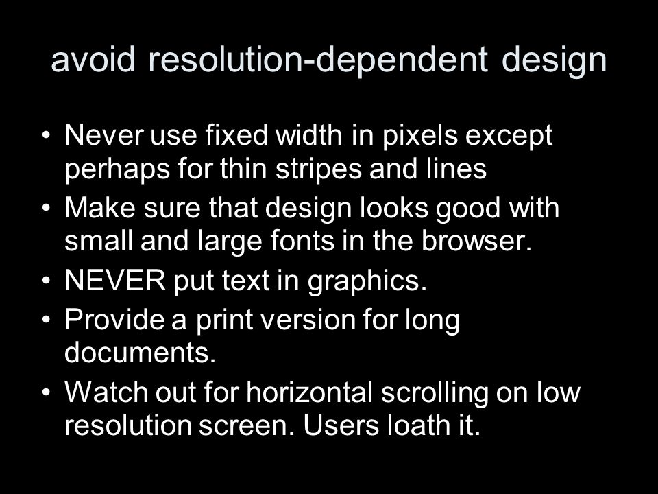 avoid resolution-dependent design Never use fixed width in pixels except perhaps for thin stripes and lines Make sure that design looks good with smal