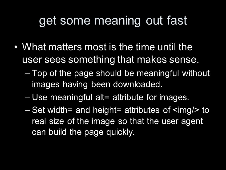 get some meaning out fast What matters most is the time until the user sees something that makes sense. –Top of the page should be meaningful without