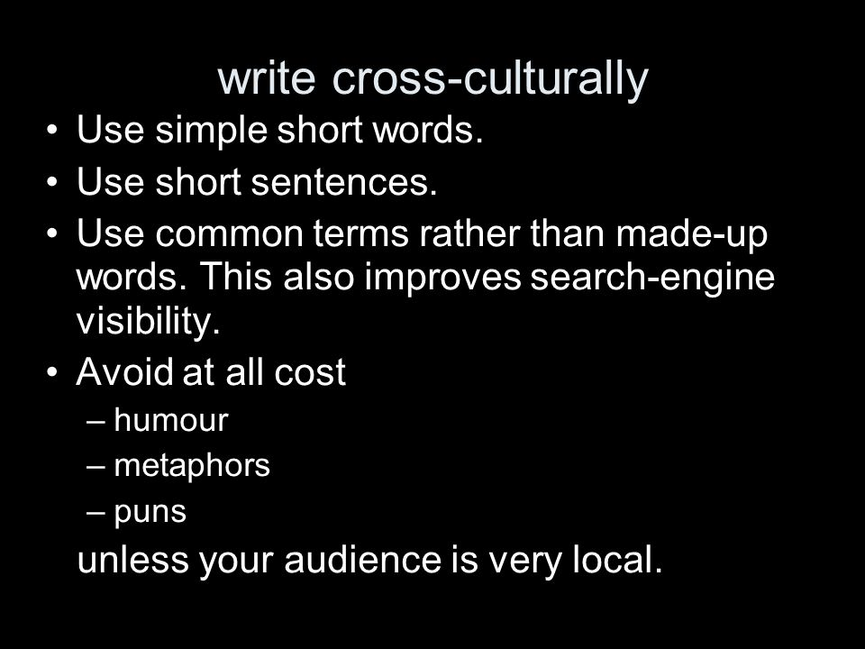 write cross-culturally Use simple short words. Use short sentences. Use common terms rather than made-up words. This also improves search-engine visib