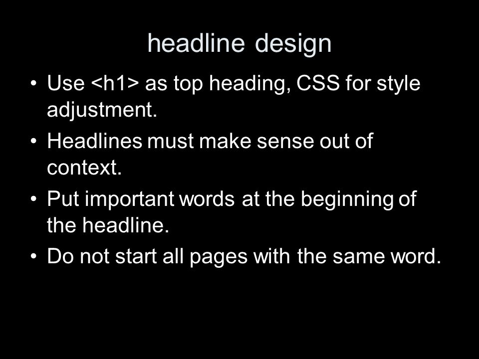 headline design Use as top heading, CSS for style adjustment. Headlines must make sense out of context. Put important words at the beginning of the he