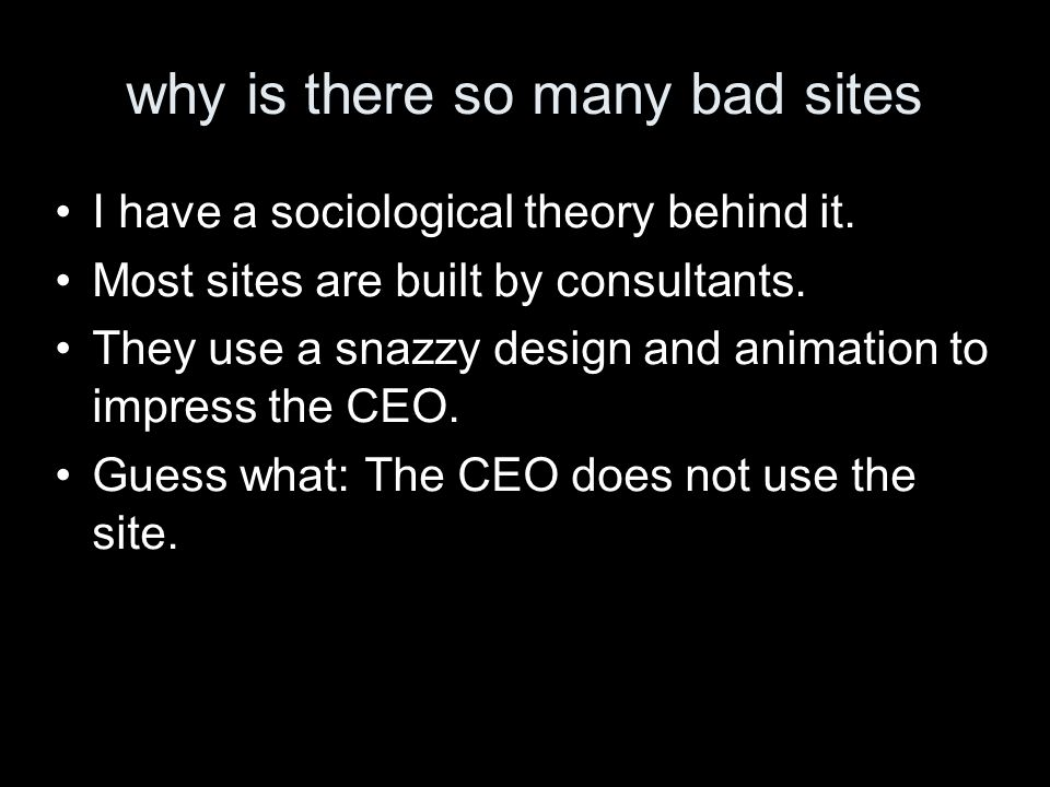 why is there so many bad sites I have a sociological theory behind it. Most sites are built by consultants. They use a snazzy design and animation to