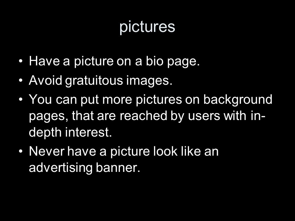 pictures Have a picture on a bio page. Avoid gratuitous images. You can put more pictures on background pages, that are reached by users with in- dept