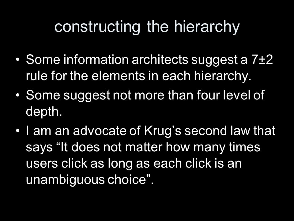constructing the hierarchy Some information architects suggest a 7±2 rule for the elements in each hierarchy. Some suggest not more than four level of