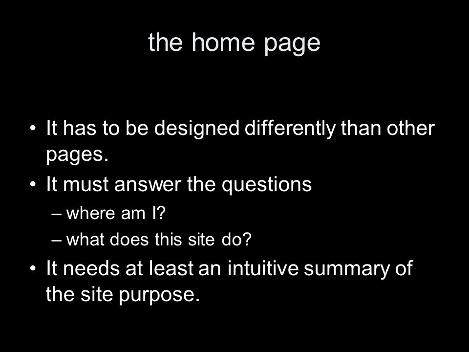 the home page It has to be designed differently than other pages. It must answer the questions –where am I? –what does this site do? It needs at least