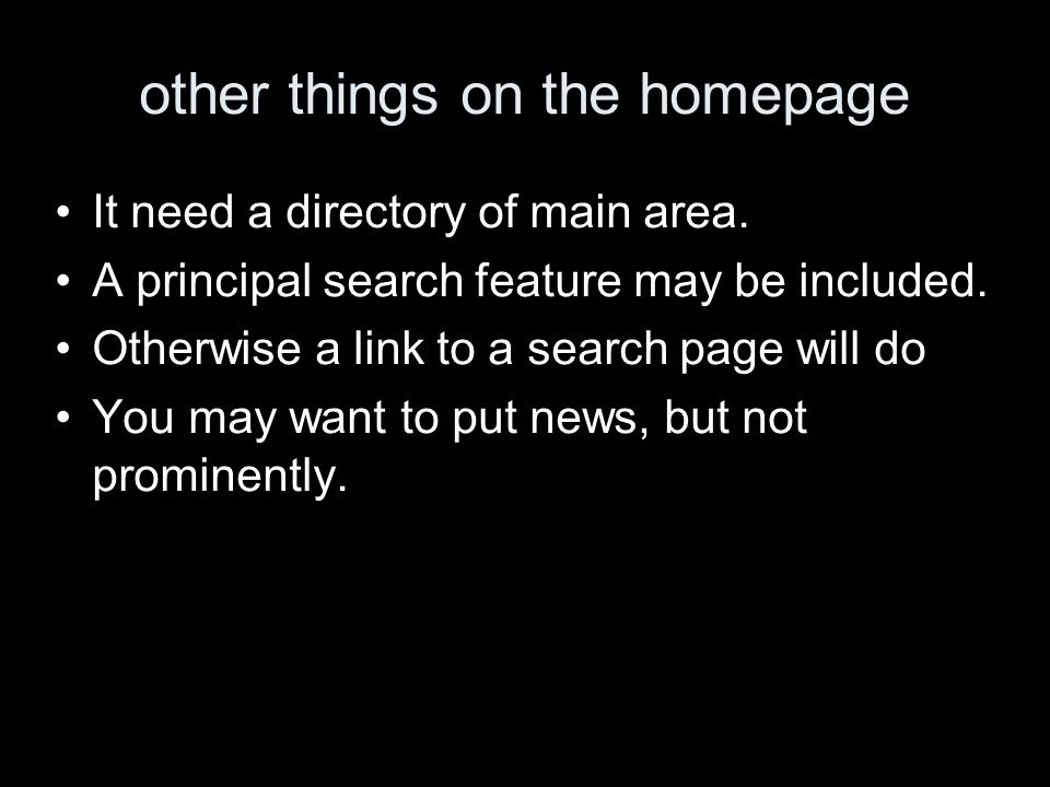 other things on the homepage It need a directory of main area. A principal search feature may be included. Otherwise a link to a search page will do Y