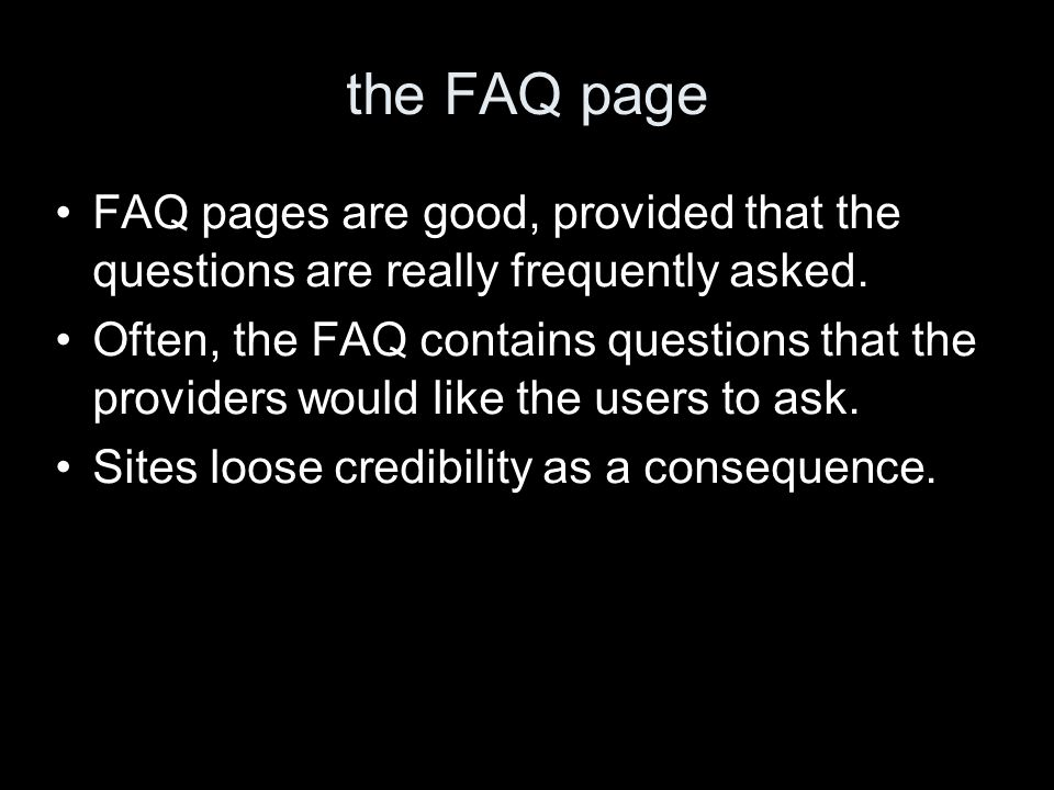 the FAQ page FAQ pages are good, provided that the questions are really frequently asked. Often, the FAQ contains questions that the providers would l
