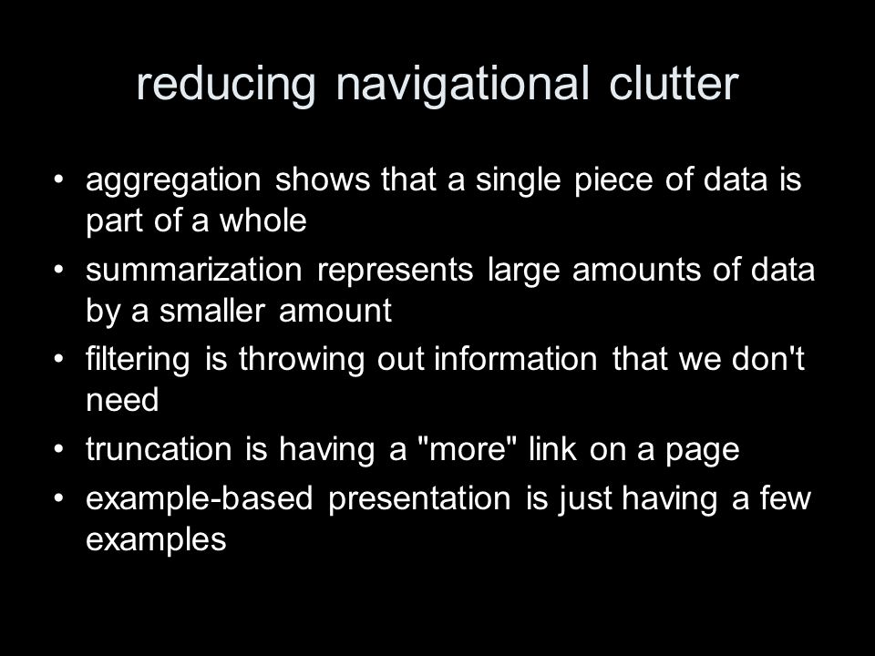 reducing navigational clutter aggregation shows that a single piece of data is part of a whole summarization represents large amounts of data by a smaller amount filtering is throwing out information that we don t need truncation is having a more link on a page example-based presentation is just having a few examples