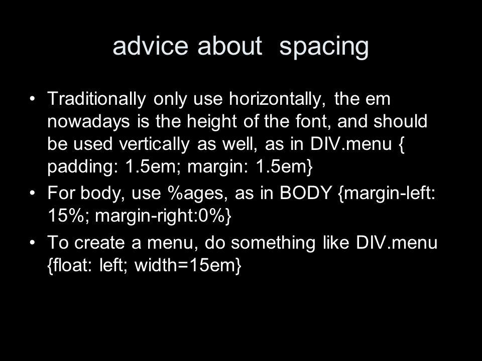 advice about spacing Traditionally only use horizontally, the em nowadays is the height of the font, and should be used vertically as well, as in DIV.menu { padding: 1.5em; margin: 1.5em} For body, use %ages, as in BODY {margin-left: 15%; margin-right:0%} To create a menu, do something like DIV.menu {float: left; width=15em}