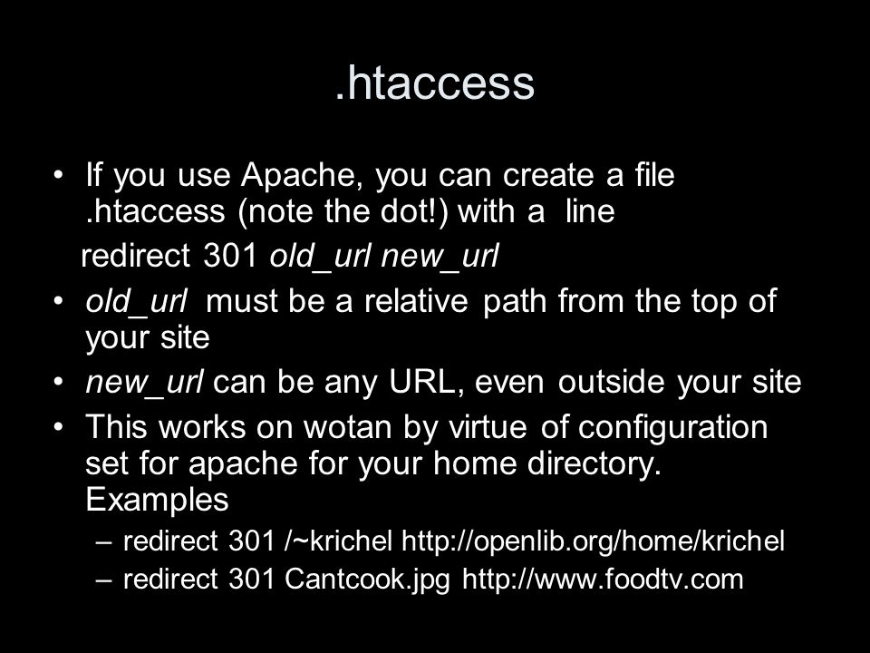 .htaccess If you use Apache, you can create a file.htaccess (note the dot!) with a line redirect 301 old_url new_url old_url must be a relative path from the top of your site new_url can be any URL, even outside your site This works on wotan by virtue of configuration set for apache for your home directory.