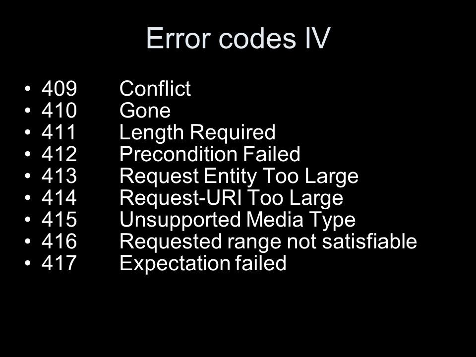 Error codes IV 409Conflict 410Gone 411Length Required 412Precondition Failed 413Request Entity Too Large 414Request-URI Too Large 415Unsupported Media Type 416Requested range not satisfiable 417Expectation failed
