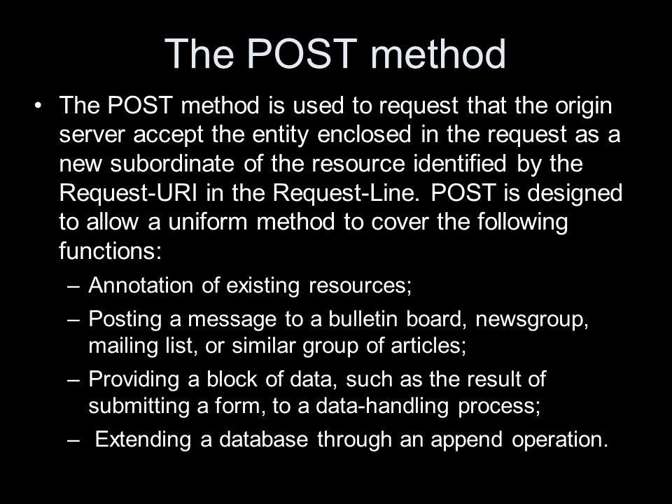 The POST method The POST method is used to request that the origin server accept the entity enclosed in the request as a new subordinate of the resource identified by the Request-URI in the Request-Line.