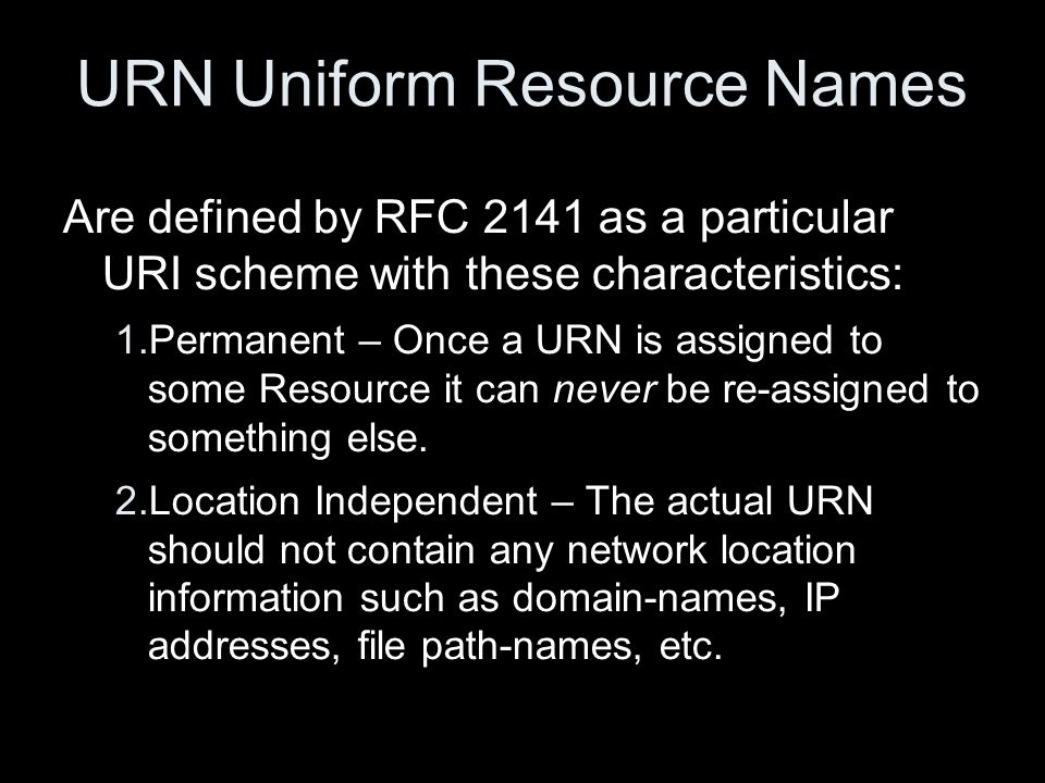 URN Uniform Resource Names Are defined by RFC 2141 as a particular URI scheme with these characteristics: 1.Permanent – Once a URN is assigned to some Resource it can never be re-assigned to something else.