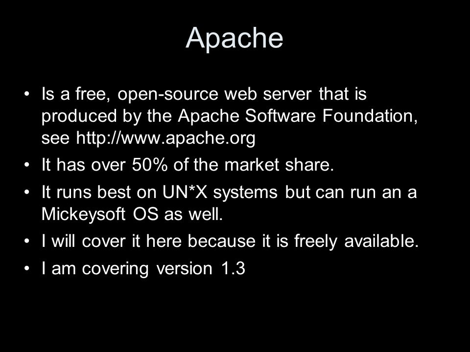 Apache Is a free, open-source web server that is produced by the Apache Software Foundation, see http://www.apache.org It has over 50% of the market share.