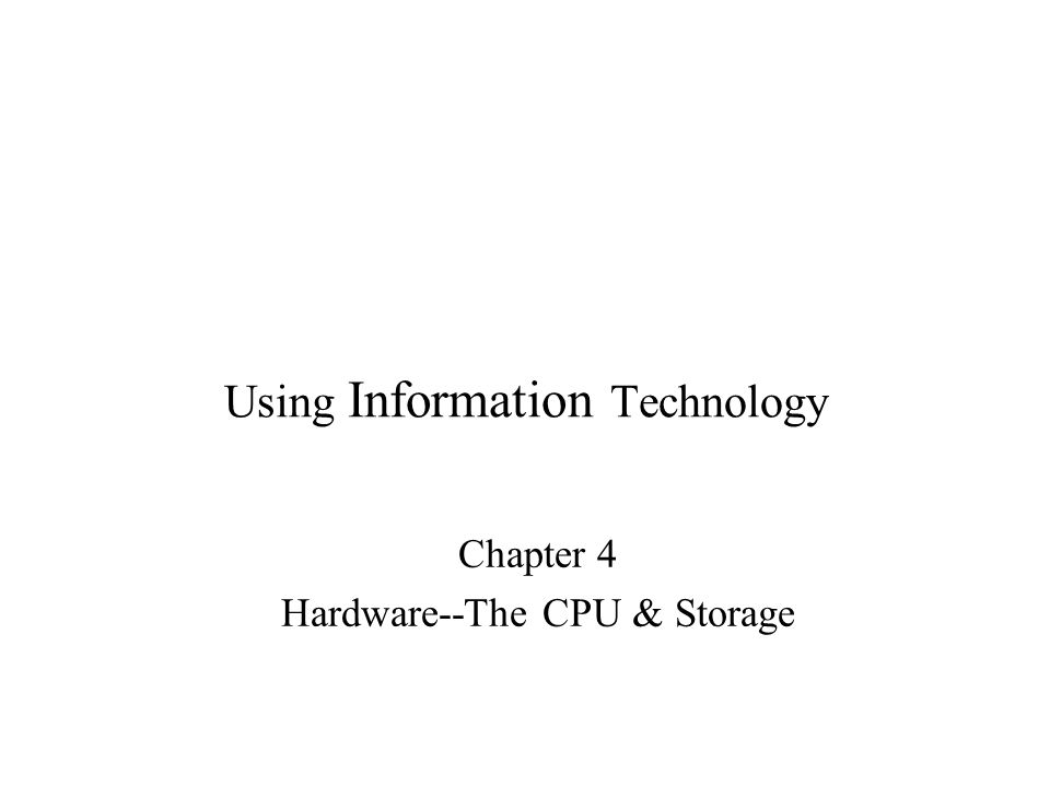 Using Information Technology Chapter 4 Hardware--The CPU & Storage
