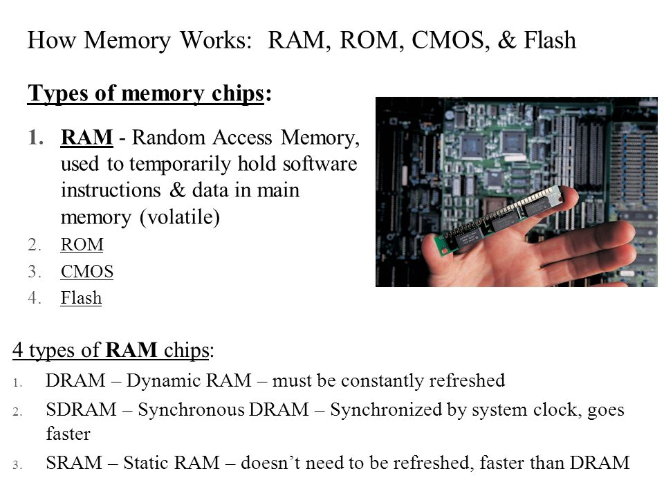 How Memory Works: RAM, ROM, CMOS, & Flash Types of memory chips: 1.RAM - Random Access Memory, used to temporarily hold software instructions & data i