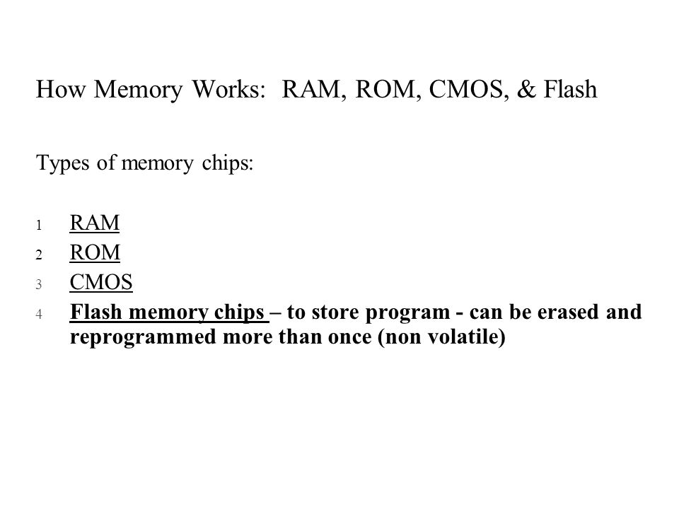 How Memory Works: RAM, ROM, CMOS, & Flash Types of memory chips: 1 RAM 2 ROM 3 CMOS 4 Flash memory chips – to store program - can be erased and reprog