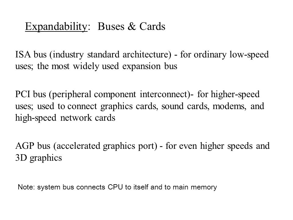 Expandability: Buses & Cards ISA bus (industry standard architecture) - for ordinary low-speed uses; the most widely used expansion bus PCI bus (perip