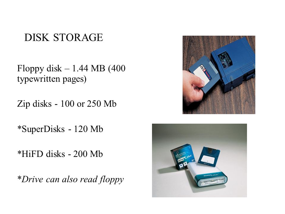 DISK STORAGE Floppy disk – 1.44 MB (400 typewritten pages) Zip disks - 100 or 250 Mb *SuperDisks - 120 Mb *HiFD disks - 200 Mb *Drive can also read fl