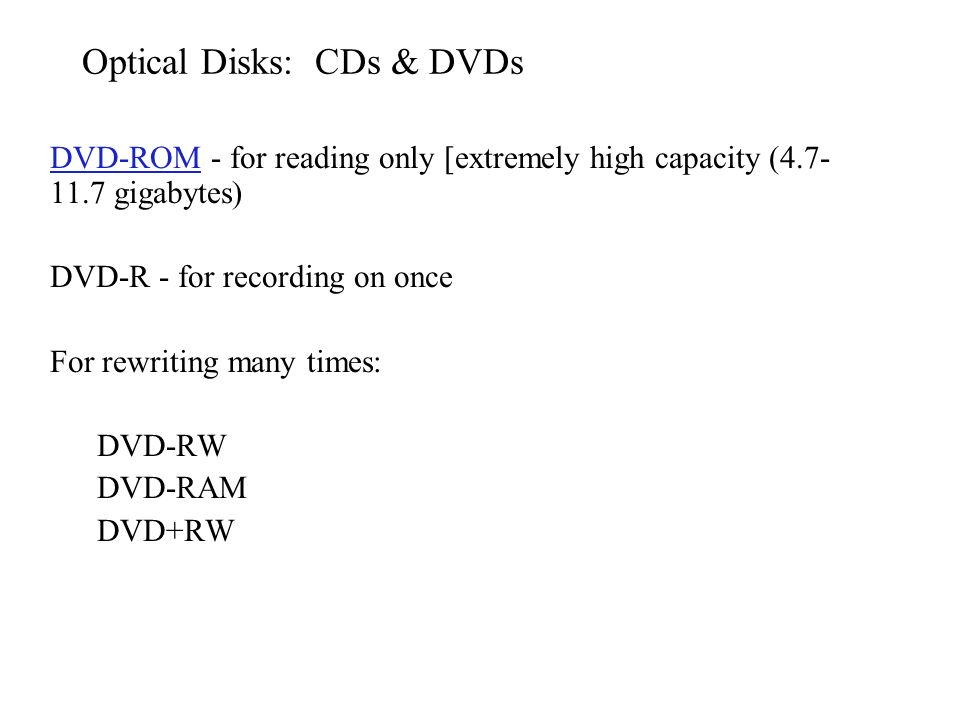 Optical Disks: CDs & DVDs DVD-ROMDVD-ROM - for reading only [extremely high capacity (4.7- 11.7 gigabytes) DVD-R - for recording on once For rewriting