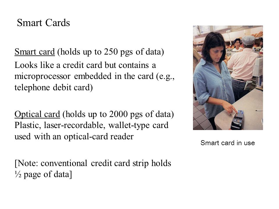 Smart Cards Smart card (holds up to 250 pgs of data) Looks like a credit card but contains a microprocessor embedded in the card (e.g., telephone debi