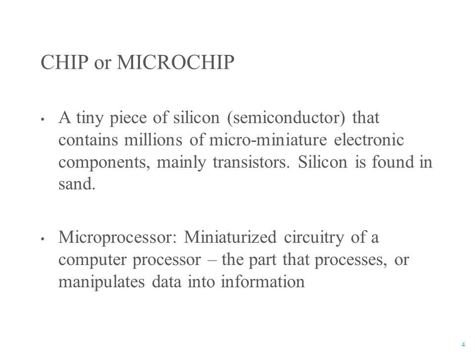 4 CHIP or MICROCHIP A tiny piece of silicon (semiconductor) that contains millions of micro-miniature electronic components, mainly transistors. Silic