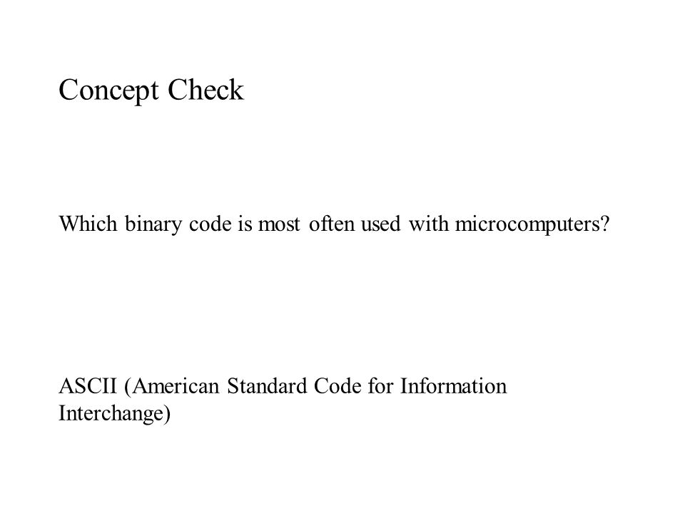 Concept Check Which binary code is most often used with microcomputers? ASCII (American Standard Code for Information Interchange)
