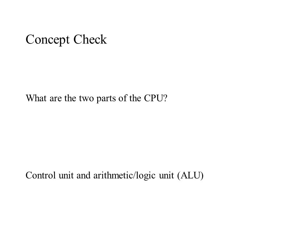 Concept Check What are the two parts of the CPU? Control unit and arithmetic/logic unit (ALU)