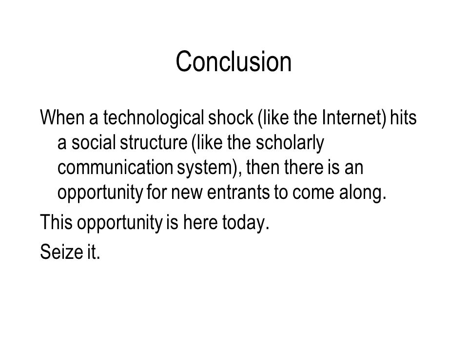 Conclusion When a technological shock (like the Internet) hits a social structure (like the scholarly communication system), then there is an opportunity for new entrants to come along.