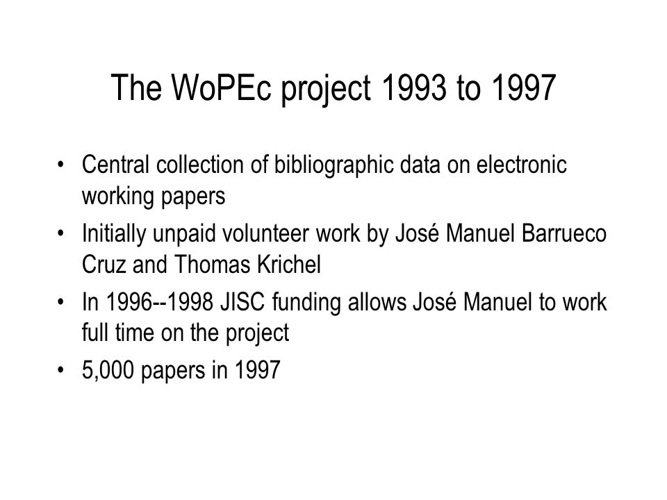 The WoPEc project 1993 to 1997 Central collection of bibliographic data on electronic working papers Initially unpaid volunteer work by José Manuel Barrueco Cruz and Thomas Krichel In 1996--1998 JISC funding allows José Manuel to work full time on the project 5,000 papers in 1997