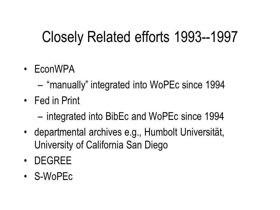 Closely Related efforts 1993--1997 EconWPA –manually integrated into WoPEc since 1994 Fed in Print –integrated into BibEc and WoPEc since 1994 departmental archives e.g., Humbolt Universität, University of California San Diego DEGREE S-WoPEc