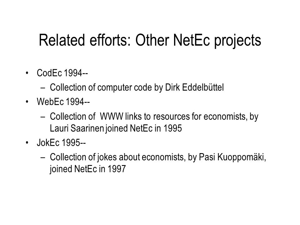 Related efforts: Other NetEc projects CodEc 1994-- –Collection of computer code by Dirk Eddelbüttel WebEc 1994-- –Collection of WWW links to resources for economists, by Lauri Saarinen joined NetEc in 1995 JokEc 1995-- –Collection of jokes about economists, by Pasi Kuoppomäki, joined NetEc in 1997