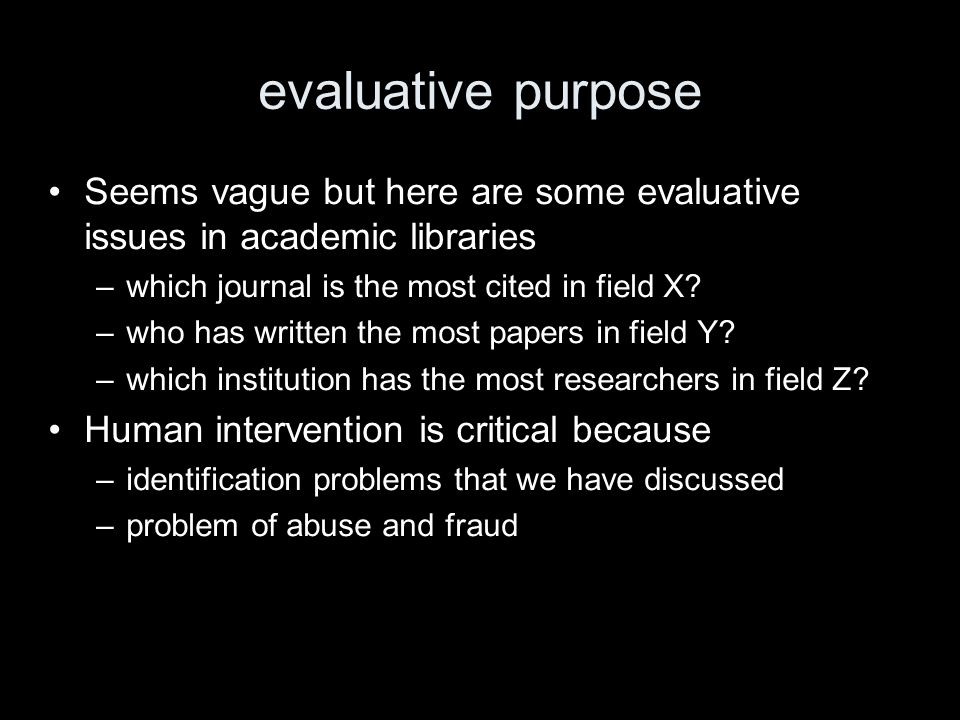 evaluative purpose Seems vague but here are some evaluative issues in academic libraries –which journal is the most cited in field X.