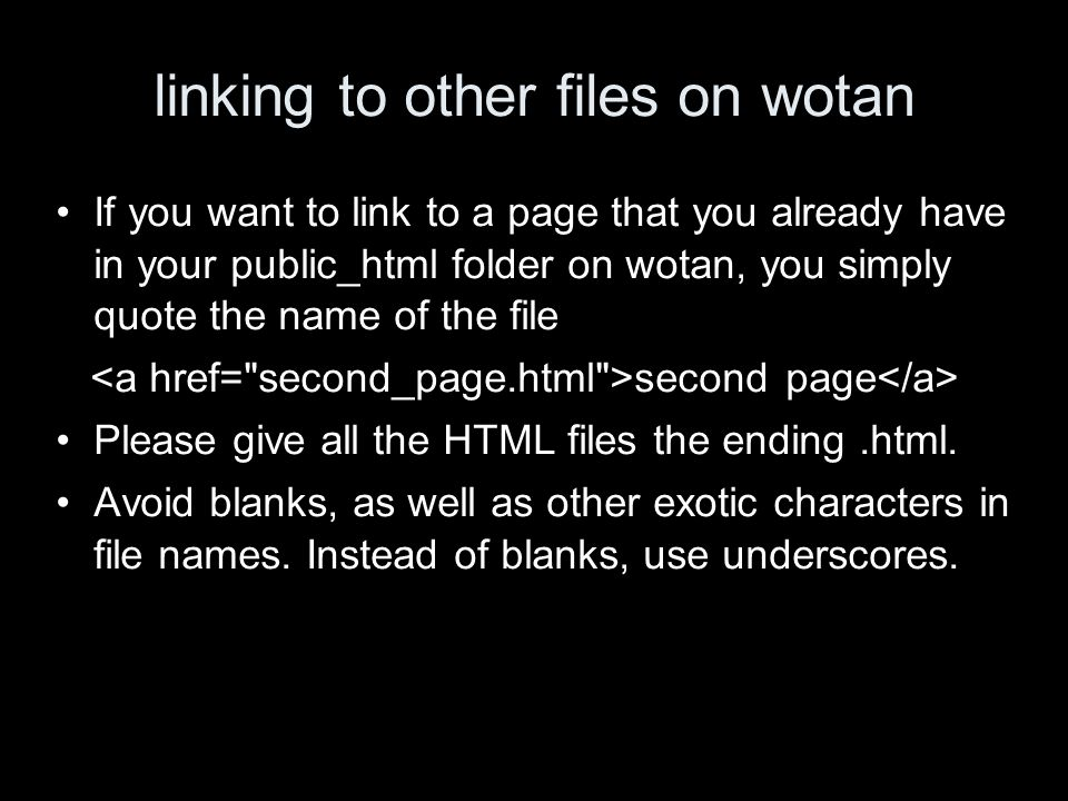 linking to other files on wotan If you want to link to a page that you already have in your public_html folder on wotan, you simply quote the name of the file second page Please give all the HTML files the ending.html.