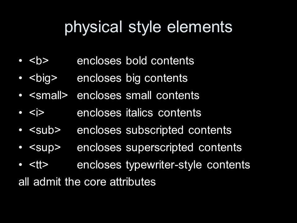 physical style elements encloses bold contents encloses big contents encloses small contents encloses italics contents encloses subscripted contents encloses superscripted contents encloses typewriter-style contents all admit the core attributes
