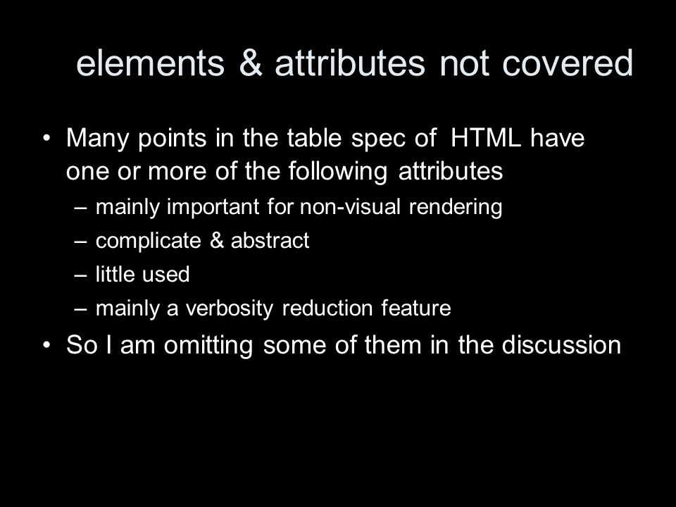 elements & attributes not covered Many points in the table spec of HTML have one or more of the following attributes –mainly important for non-visual rendering –complicate & abstract –little used –mainly a verbosity reduction feature So I am omitting some of them in the discussion