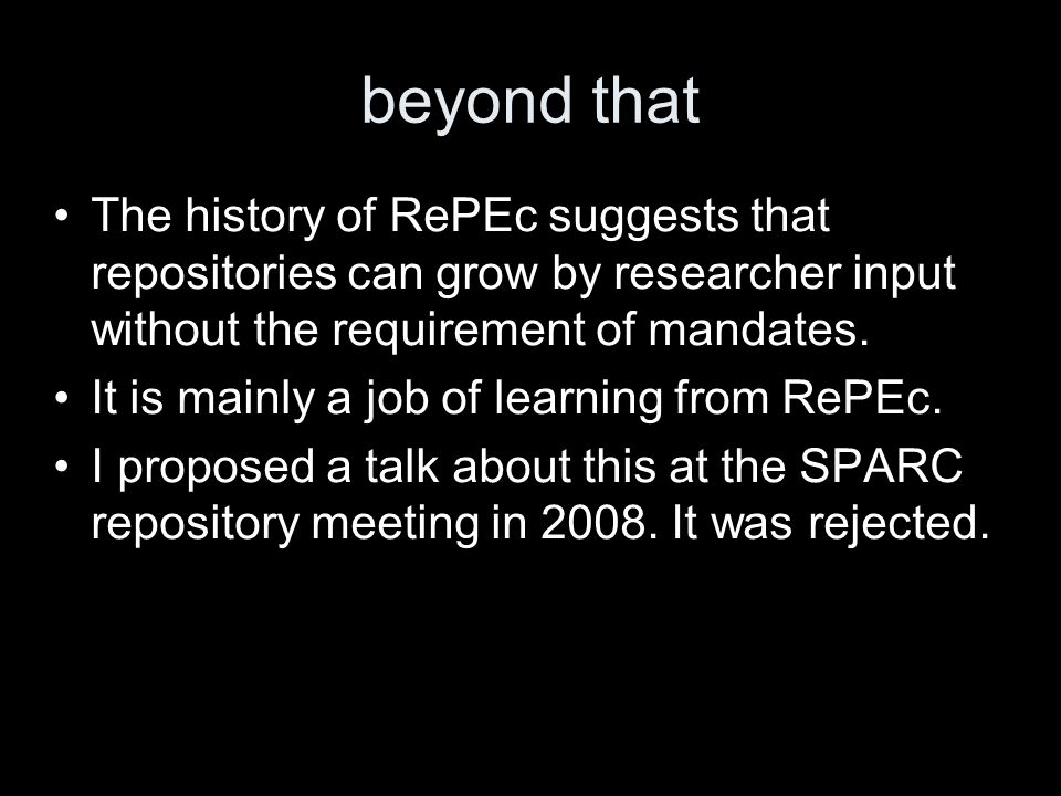 beyond that The history of RePEc suggests that repositories can grow by researcher input without the requirement of mandates.
