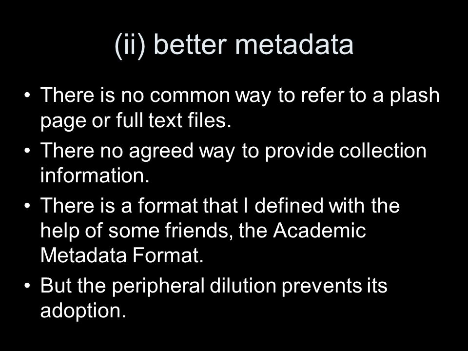 (ii) better metadata There is no common way to refer to a plash page or full text files.